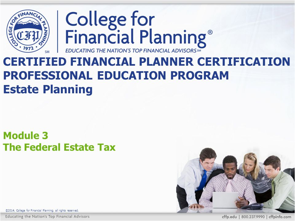 ©2014, College for Financial Planning, all rights reserved. Module 3 The Federal Estate Tax CERTIFIED FINANCIAL PLANNER CERTIFICATION PROFESSIONAL EDU