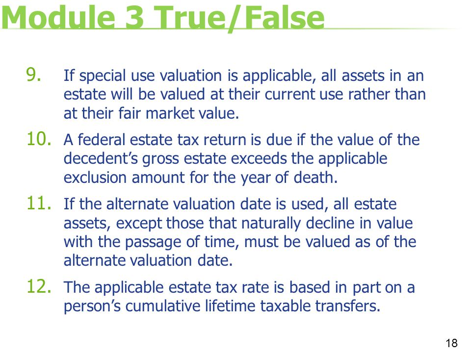 Module 3 True/False 9. If special use valuation is applicable, all assets in an estate will be valued at their current use rather than at their fair m