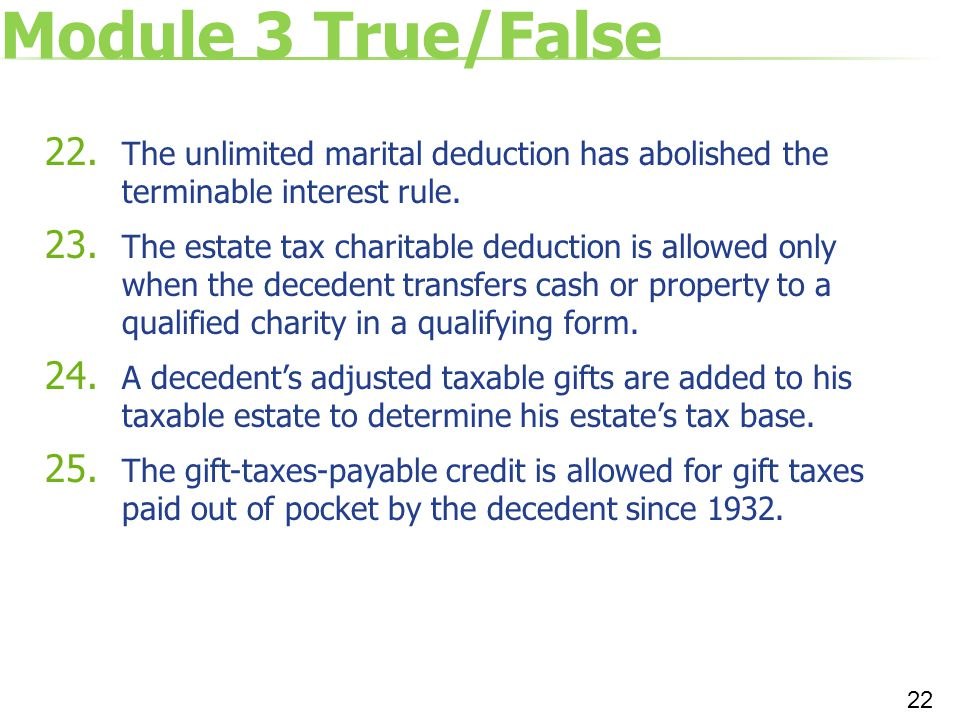 Module 3 True/False 22. The unlimited marital deduction has abolished the terminable interest rule. 23. The estate tax charitable deduction is allowed