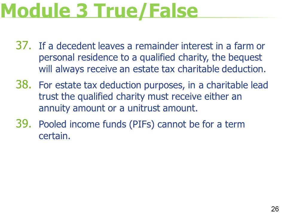Module 3 True/False 37. If a decedent leaves a remainder interest in a farm or personal residence to a qualified charity, the bequest will always rece