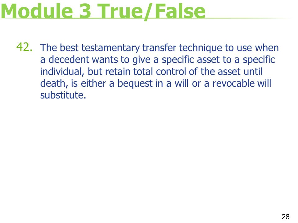 Module 3 True/False 42. The best testamentary transfer technique to use when a decedent wants to give a specific asset to a specific individual, but r