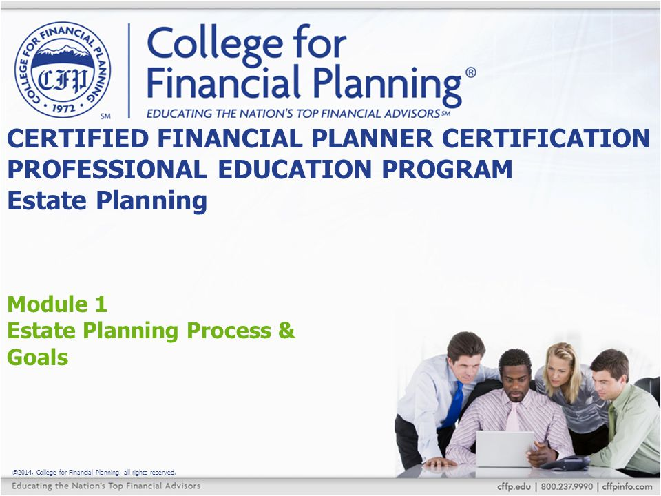 ©2014, College for Financial Planning, all rights reserved. Module 1 Estate Planning Process & Goals CERTIFIED FINANCIAL PLANNER CERTIFICATION PROFESS