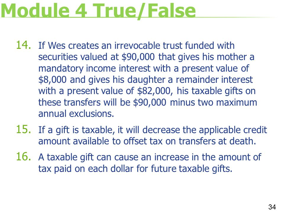 Module 4 True/False 14. If Wes creates an irrevocable trust funded with securities valued at $90,000 that gives his mother a mandatory income interest