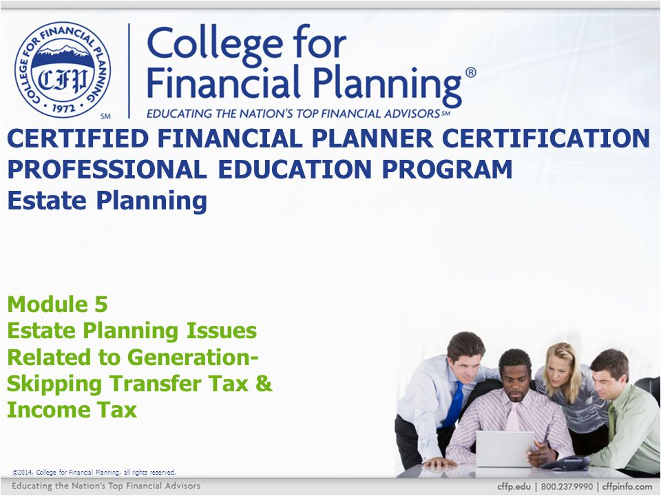 ©2014, College for Financial Planning, all rights reserved. Module 5 Estate Planning Issues Related to Generation- Skipping Transfer Tax & Income Tax