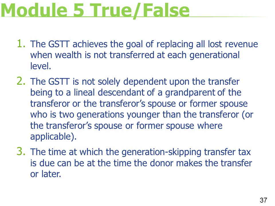 Module 5 True/False 1. The GSTT achieves the goal of replacing all lost revenue when wealth is not transferred at each generational level. 2. The GSTT