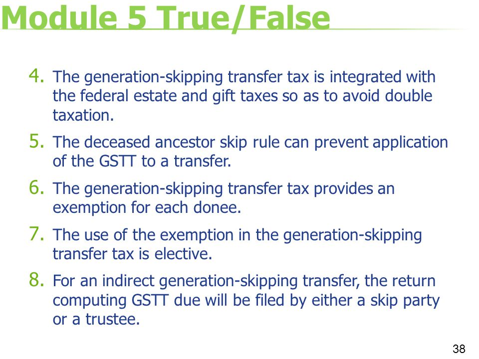 Module 5 True/False 4. The generation-skipping transfer tax is integrated with the federal estate and gift taxes so as to avoid double taxation. 5. Th