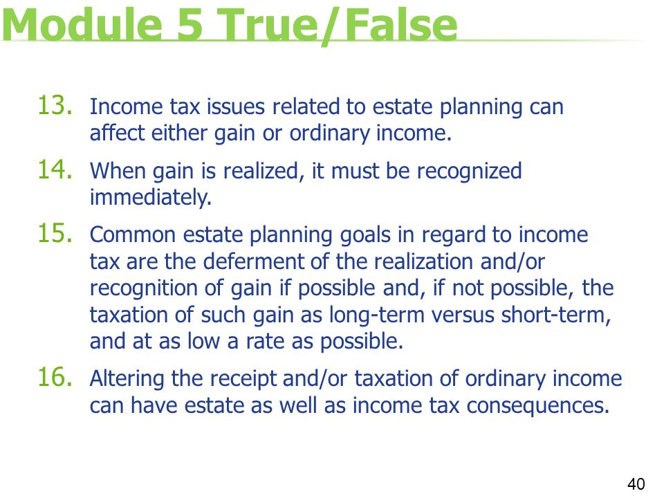Module 5 True/False 13. Income tax issues related to estate planning can affect either gain or ordinary income. 14. When gain is realized, it must be