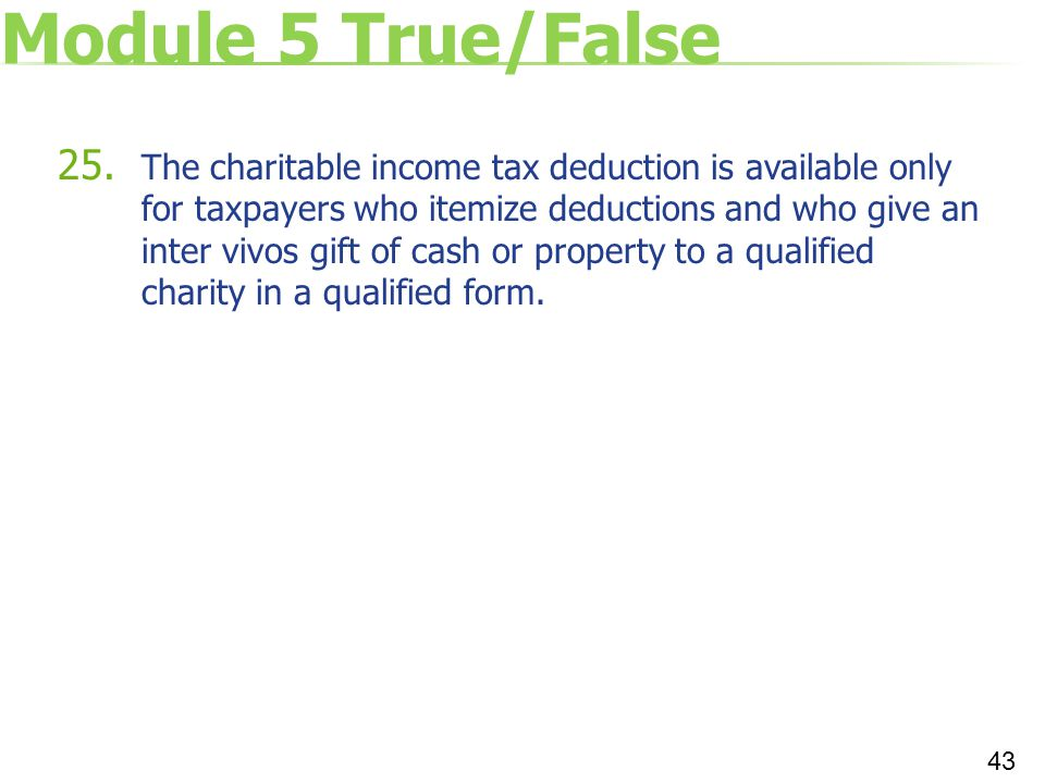 Module 5 True/False 25. The charitable income tax deduction is available only for taxpayers who itemize deductions and who give an inter vivos gift of