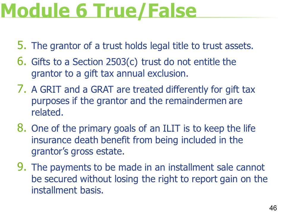 Module 6 True/False 5. The grantor of a trust holds legal title to trust assets. 6. Gifts to a Section 2503(c) trust do not entitle the grantor to a g