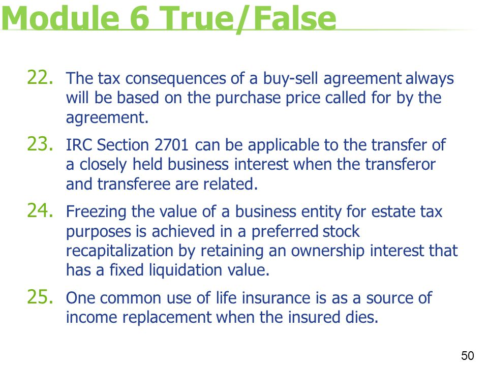 Module 6 True/False 22. The tax consequences of a buy-sell agreement always will be based on the purchase price called for by the agreement. 23. IRC S
