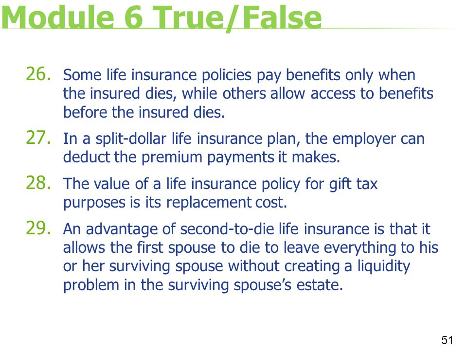 Module 6 True/False 26. Some life insurance policies pay benefits only when the insured dies, while others allow access to benefits before the insured