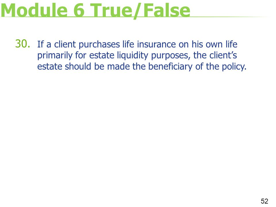 Module 6 True/False 30. If a client purchases life insurance on his own life primarily for estate liquidity purposes, the client's estate should be ma