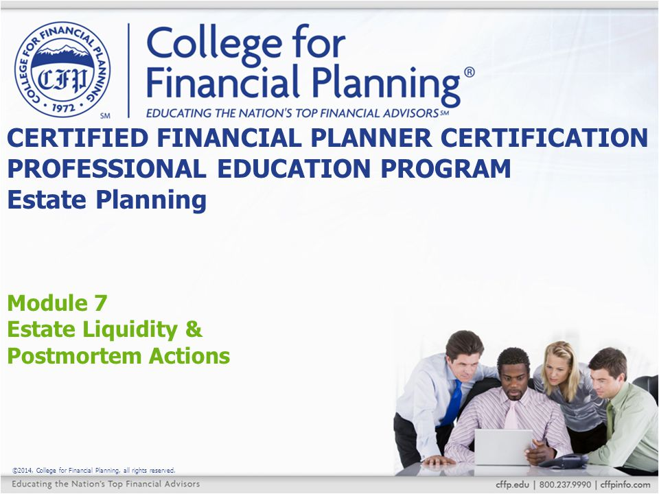 ©2014, College for Financial Planning, all rights reserved. Module 7 Estate Liquidity & Postmortem Actions CERTIFIED FINANCIAL PLANNER CERTIFICATION P