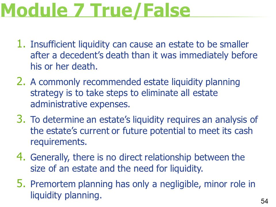 Module 7 True/False 1. Insufficient liquidity can cause an estate to be smaller after a decedent's death than it was immediately before his or her dea