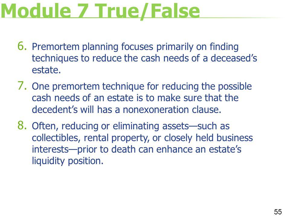 Module 7 True/False 6. Premortem planning focuses primarily on finding techniques to reduce the cash needs of a deceased's estate. 7. One premortem te