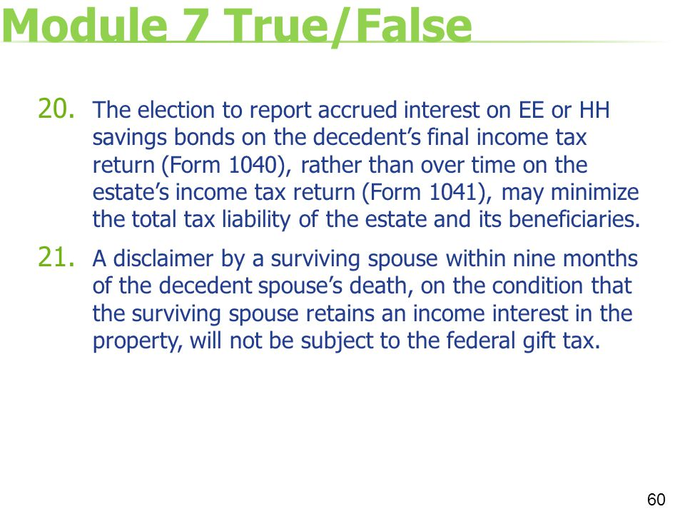 Module 7 True/False 20. The election to report accrued interest on EE or HH savings bonds on the decedent's final income tax return (Form 1040), rathe