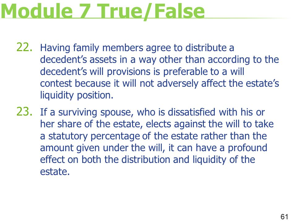 Module 7 True/False 22. Having family members agree to distribute a decedent's assets in a way other than according to the decedent's will provisions