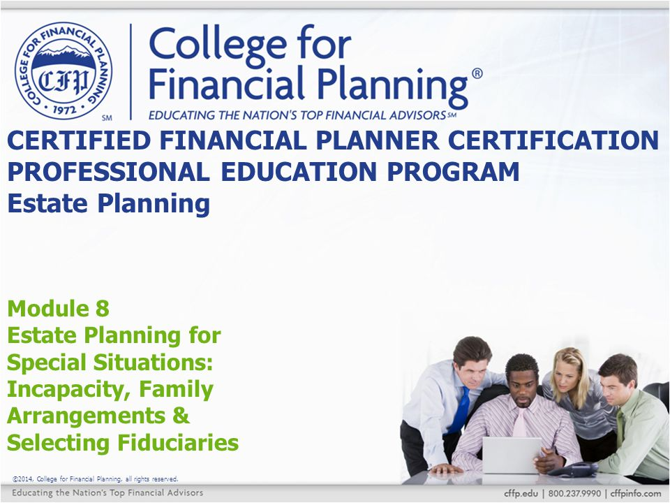 ©2014, College for Financial Planning, all rights reserved. Module 8 Estate Planning for Special Situations: Incapacity, Family Arrangements & Selecti