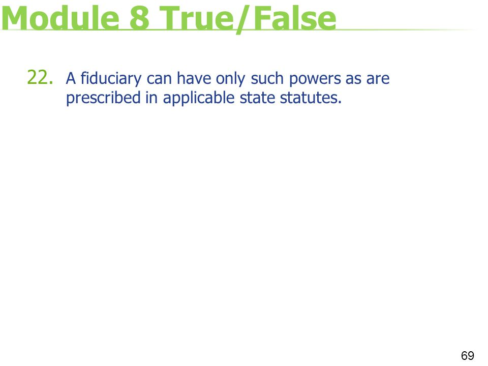 Module 8 True/False 22. A fiduciary can have only such powers as are prescribed in applicable state statutes. 69