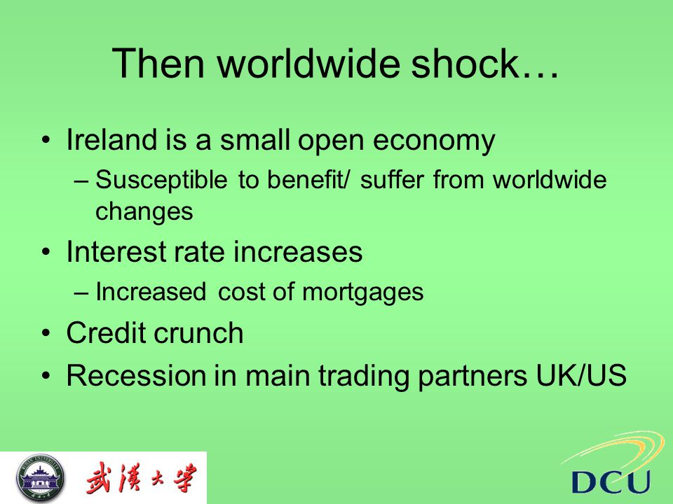 Then worldwide shock… Ireland is a small open economy –Susceptible to benefit/ suffer from worldwide changes Interest rate increases –Increased cost of mortgages Credit crunch Recession in main trading partners UK/US