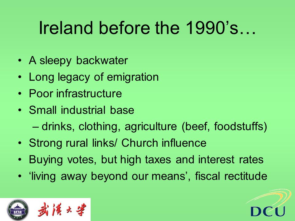 Ireland before the 1990's… A sleepy backwater Long legacy of emigration Poor infrastructure Small industrial base –drinks, clothing, agriculture (beef, foodstuffs) Strong rural links/ Church influence Buying votes, but high taxes and interest rates 'living away beyond our means', fiscal rectitude