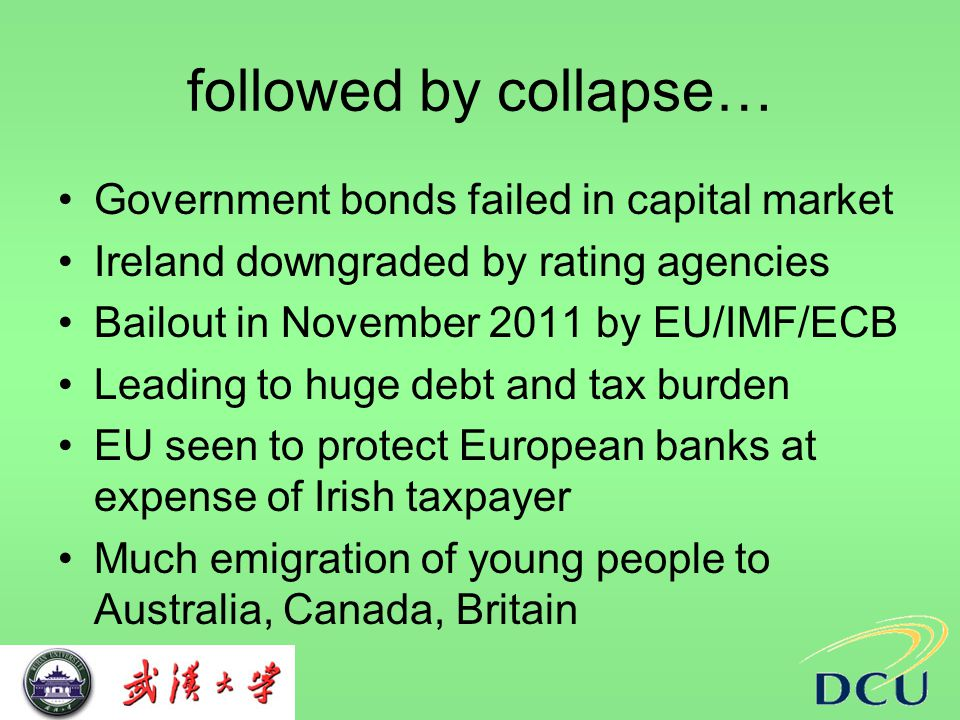 followed by collapse… Government bonds failed in capital market Ireland downgraded by rating agencies Bailout in November 2011 by EU/IMF/ECB Leading to huge debt and tax burden EU seen to protect European banks at expense of Irish taxpayer Much emigration of young people to Australia, Canada, Britain
