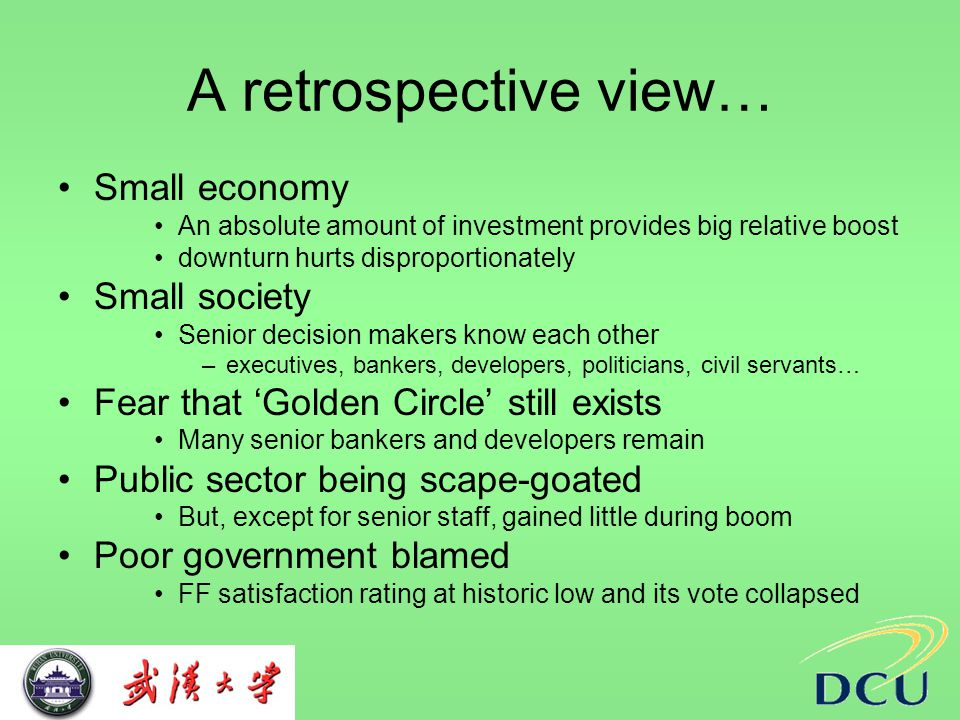 A retrospective view… Small economy An absolute amount of investment provides big relative boost downturn hurts disproportionately Small society Senior decision makers know each other –executives, bankers, developers, politicians, civil servants… Fear that 'Golden Circle' still exists Many senior bankers and developers remain Public sector being scape-goated But, except for senior staff, gained little during boom Poor government blamed FF satisfaction rating at historic low and its vote collapsed