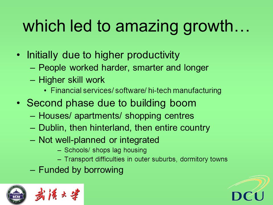 which led to amazing growth… Initially due to higher productivity –People worked harder, smarter and longer –Higher skill work Financial services/ software/ hi-tech manufacturing Second phase due to building boom –Houses/ apartments/ shopping centres –Dublin, then hinterland, then entire country –Not well-planned or integrated –Schools/ shops lag housing –Transport difficulties in outer suburbs, dormitory towns –Funded by borrowing