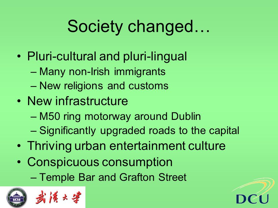 Society changed… Pluri-cultural and pluri-lingual –Many non-Irish immigrants –New religions and customs New infrastructure –M50 ring motorway around Dublin –Significantly upgraded roads to the capital Thriving urban entertainment culture Conspicuous consumption –Temple Bar and Grafton Street