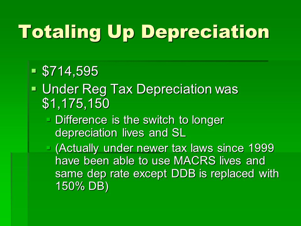 Totaling Up Depreciation  $714,595  Under Reg Tax Depreciation was $1,175,150  Difference is the switch to longer depreciation lives and SL  (Actu