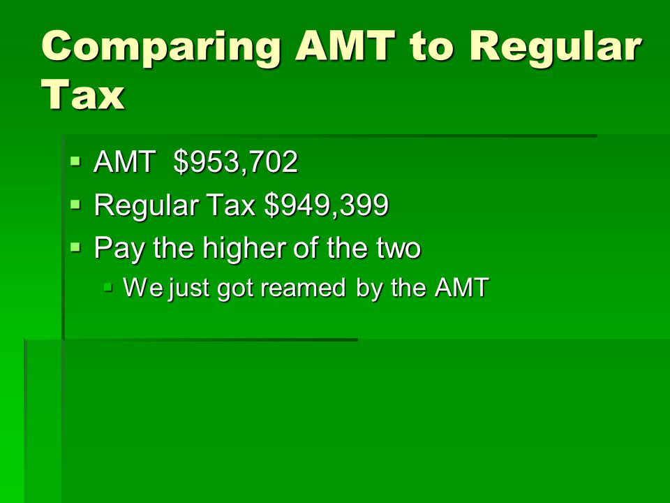 Comparing AMT to Regular Tax  AMT $953,702  Regular Tax $949,399  Pay the higher of the two  We just got reamed by the AMT
