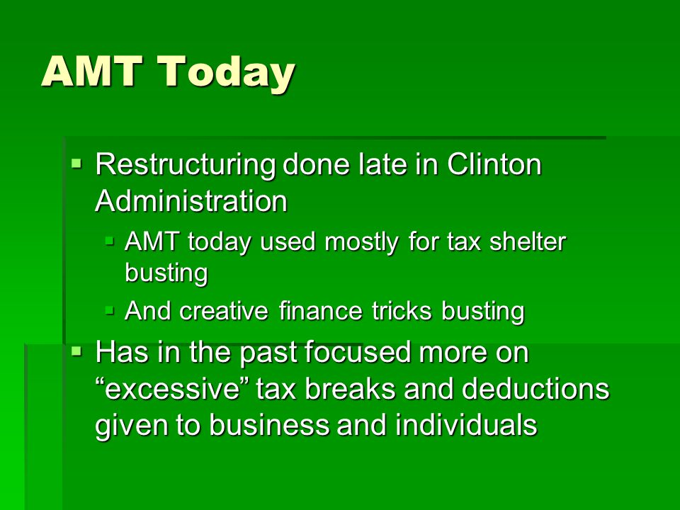 AMT Today  Restructuring done late in Clinton Administration  AMT today used mostly for tax shelter busting  And creative finance tricks busting 