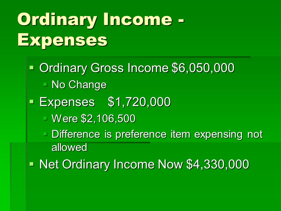 Ordinary Income - Expenses  Ordinary Gross Income $6,050,000  No Change  Expenses $1,720,000  Were $2,106,500  Difference is preference item expe