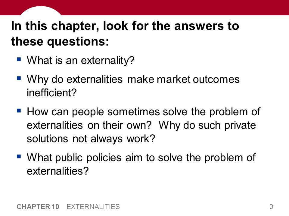 0 CHAPTER 10 EXTERNALITIES In this chapter, look for the answers to these questions:  What is an externality?  Why do externalities make market outc