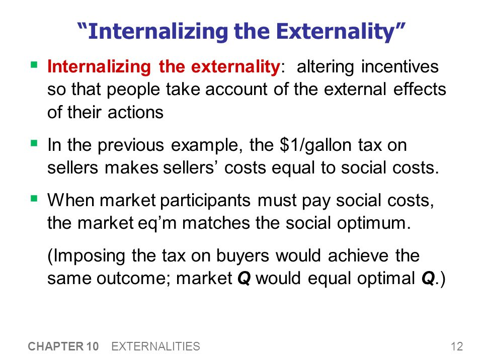 "12 CHAPTER 10 EXTERNALITIES ""Internalizing the Externality""  Internalizing the externality: altering incentives so that people take account of the ex"