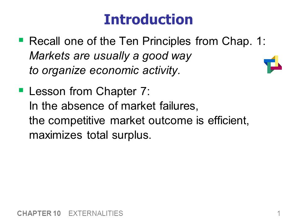 1 CHAPTER 10 EXTERNALITIES Introduction  Recall one of the Ten Principles from Chap. 1: Markets are usually a good way to organize economic activity.