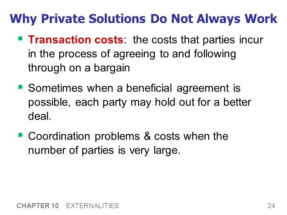 24 CHAPTER 10 EXTERNALITIES Why Private Solutions Do Not Always Work  Transaction costs: the costs that parties incur in the process of agreeing to a