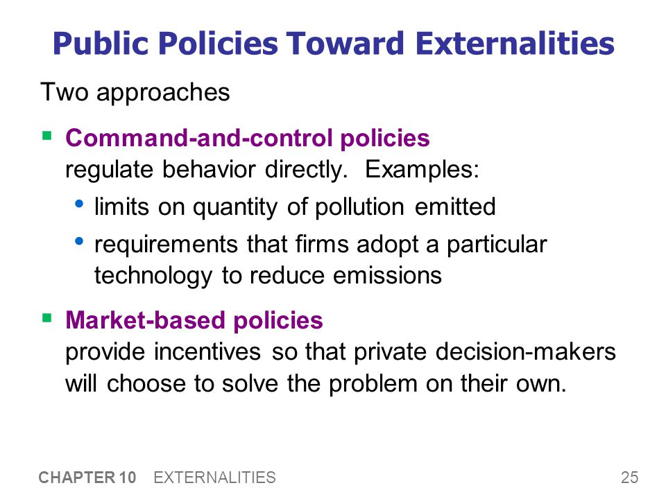 25 CHAPTER 10 EXTERNALITIES Public Policies Toward Externalities Two approaches  Command-and-control policies regulate behavior directly. Examples: l