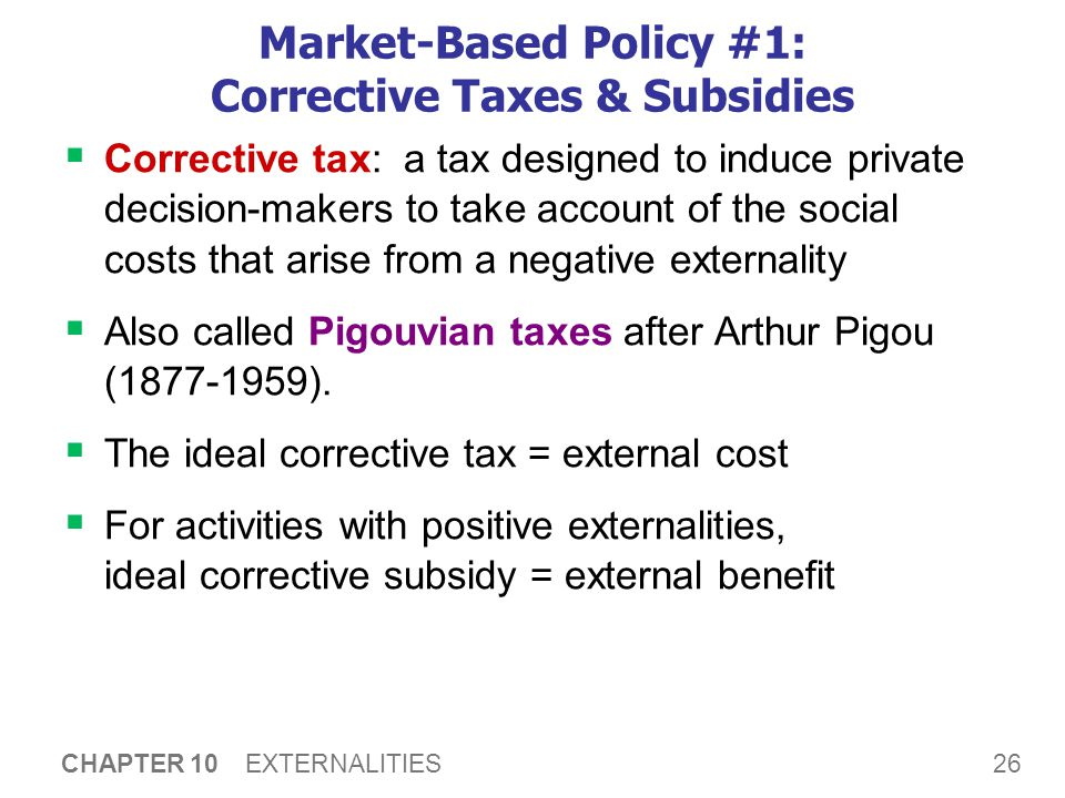 26 CHAPTER 10 EXTERNALITIES Market-Based Policy #1: Corrective Taxes & Subsidies  Corrective tax: a tax designed to induce private decision-makers to