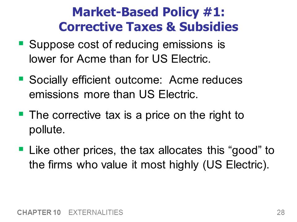28 CHAPTER 10 EXTERNALITIES Market-Based Policy #1: Corrective Taxes & Subsidies  Suppose cost of reducing emissions is lower for Acme than for US El
