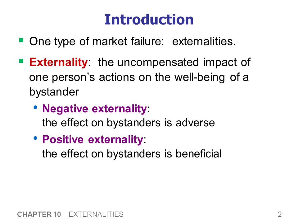2 CHAPTER 10 EXTERNALITIES Introduction  One type of market failure: externalities.  Externality: the uncompensated impact of one person's actions o