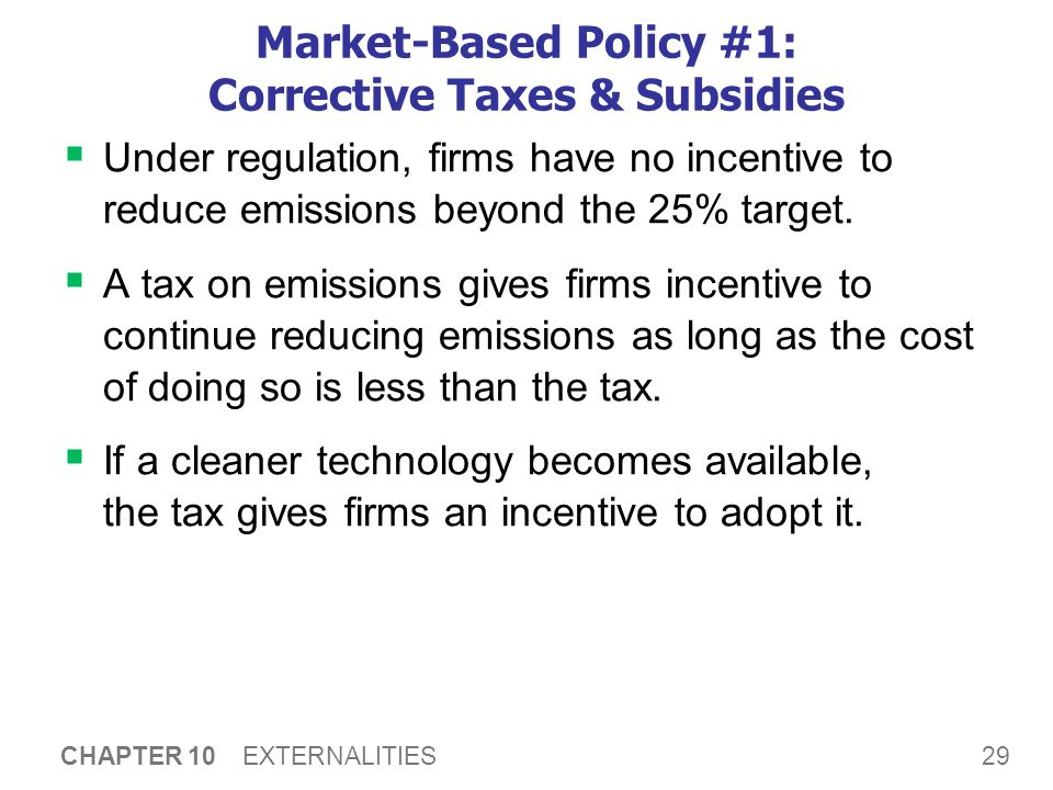 29 CHAPTER 10 EXTERNALITIES Market-Based Policy #1: Corrective Taxes & Subsidies  Under regulation, firms have no incentive to reduce emissions beyon