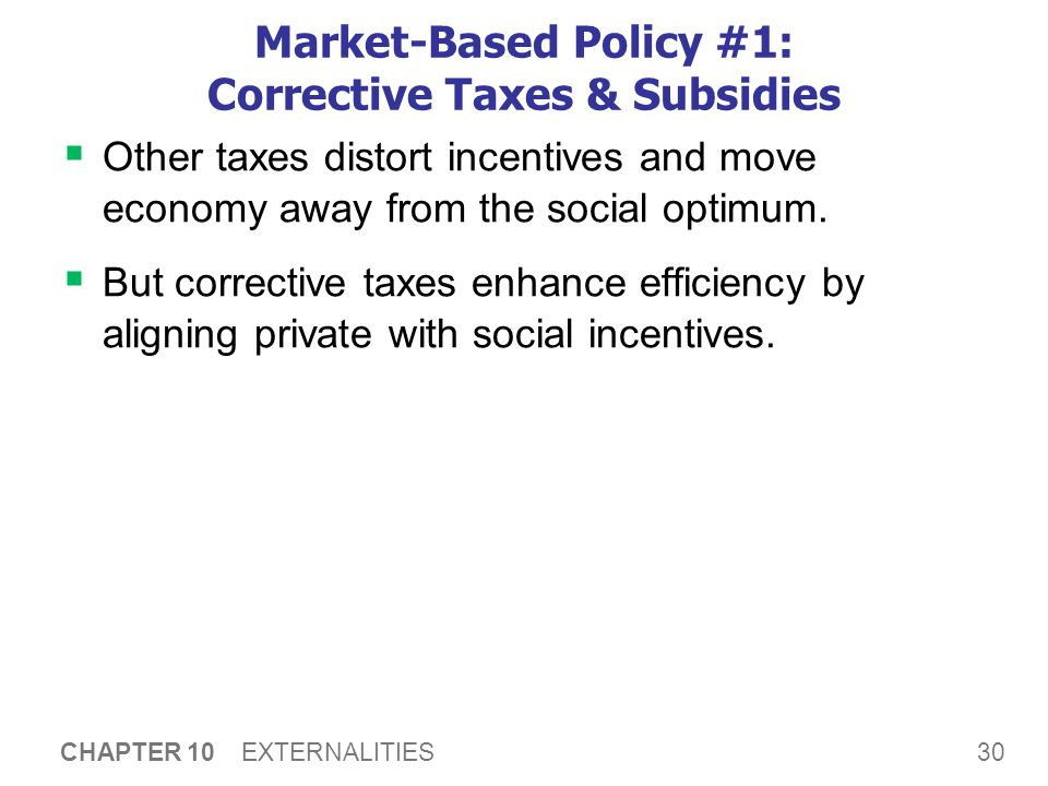 30 CHAPTER 10 EXTERNALITIES Market-Based Policy #1: Corrective Taxes & Subsidies  Other taxes distort incentives and move economy away from the socia