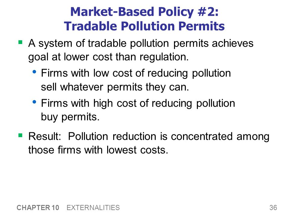 36 CHAPTER 10 EXTERNALITIES Market-Based Policy #2: Tradable Pollution Permits  A system of tradable pollution permits achieves goal at lower cost th