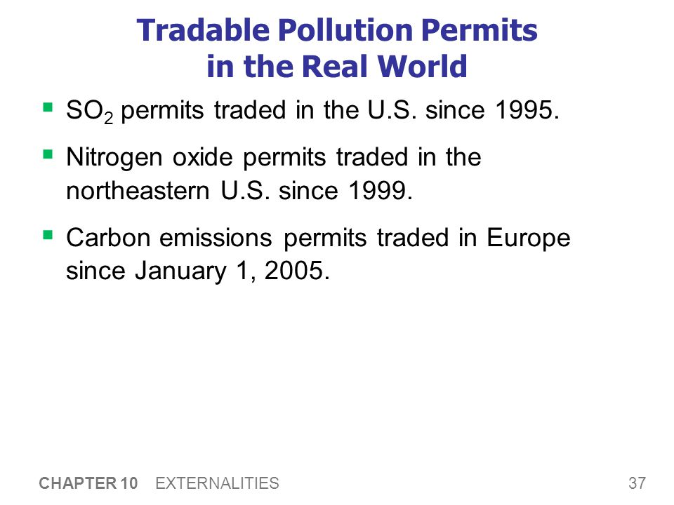 37 CHAPTER 10 EXTERNALITIES Tradable Pollution Permits in the Real World  SO 2 permits traded in the U.S. since 1995.  Nitrogen oxide permits traded