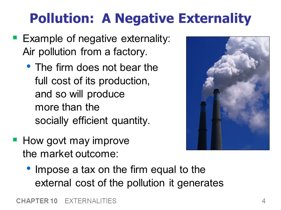 4 CHAPTER 10 EXTERNALITIES Pollution: A Negative Externality  Example of negative externality: Air pollution from a factory. The firm does not bear t