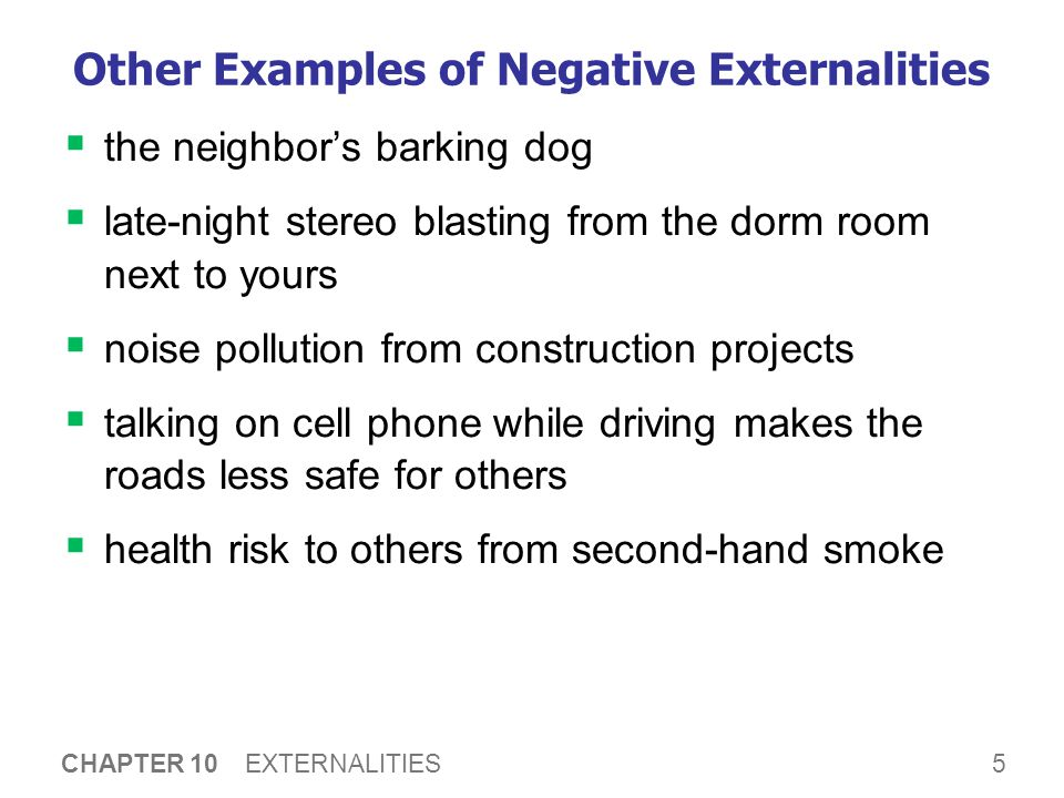5 CHAPTER 10 EXTERNALITIES Other Examples of Negative Externalities  the neighbor's barking dog  late-night stereo blasting from the dorm room next