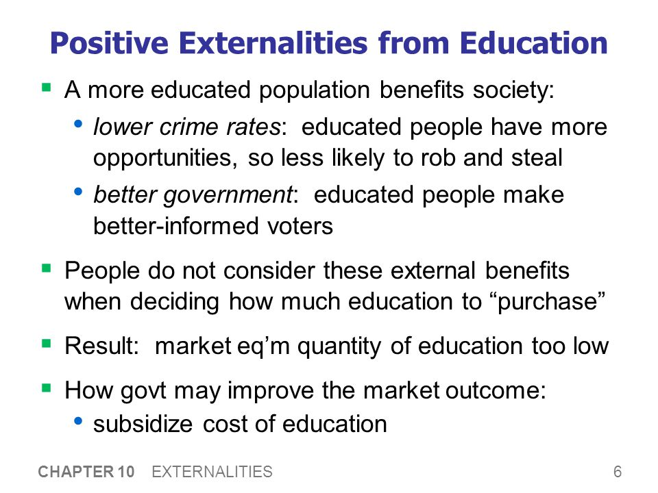 6 CHAPTER 10 EXTERNALITIES Positive Externalities from Education  A more educated population benefits society: lower crime rates: educated people hav