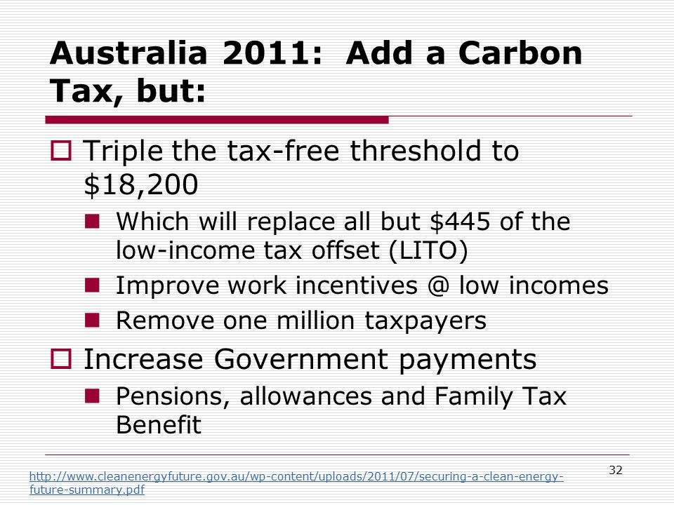 Australia 2011: Add a Carbon Tax, but:  Triple the tax-free threshold to $18,200 Which will replace all but $445 of the low-income tax offset (LITO) Improve work incentives @ low incomes Remove one million taxpayers  Increase Government payments Pensions, allowances and Family Tax Benefit 32 http://www.cleanenergyfuture.gov.au/wp-content/uploads/2011/07/securing-a-clean-energy- future-summary.pdf