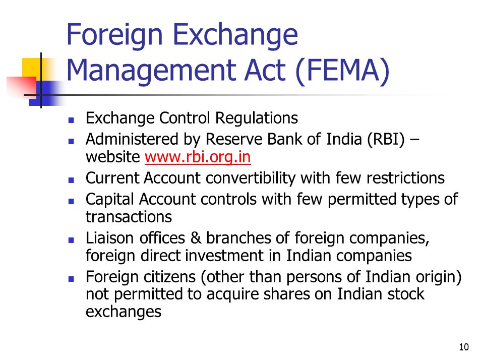 10 Foreign Exchange Management Act (FEMA) Exchange Control Regulations Administered by Reserve Bank of India (RBI) – website www.rbi.org.inwww.rbi.org.in Current Account convertibility with few restrictions Capital Account controls with few permitted types of transactions Liaison offices & branches of foreign companies, foreign direct investment in Indian companies Foreign citizens (other than persons of Indian origin) not permitted to acquire shares on Indian stock exchanges